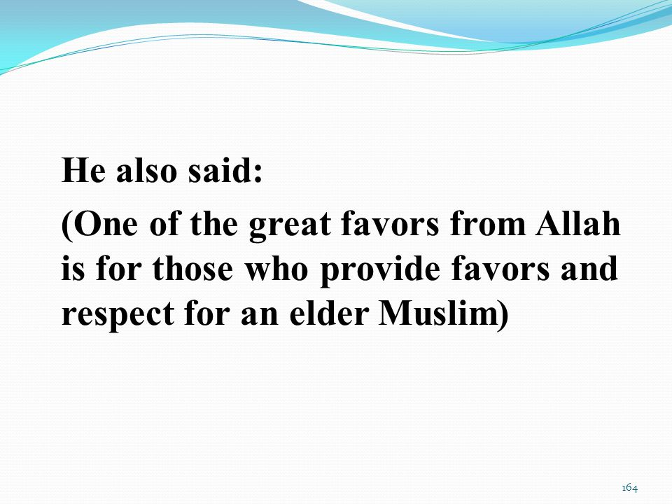 He also said: (One of the great favors from Allah is for those who provide favors and respect for an elder Muslim) 164