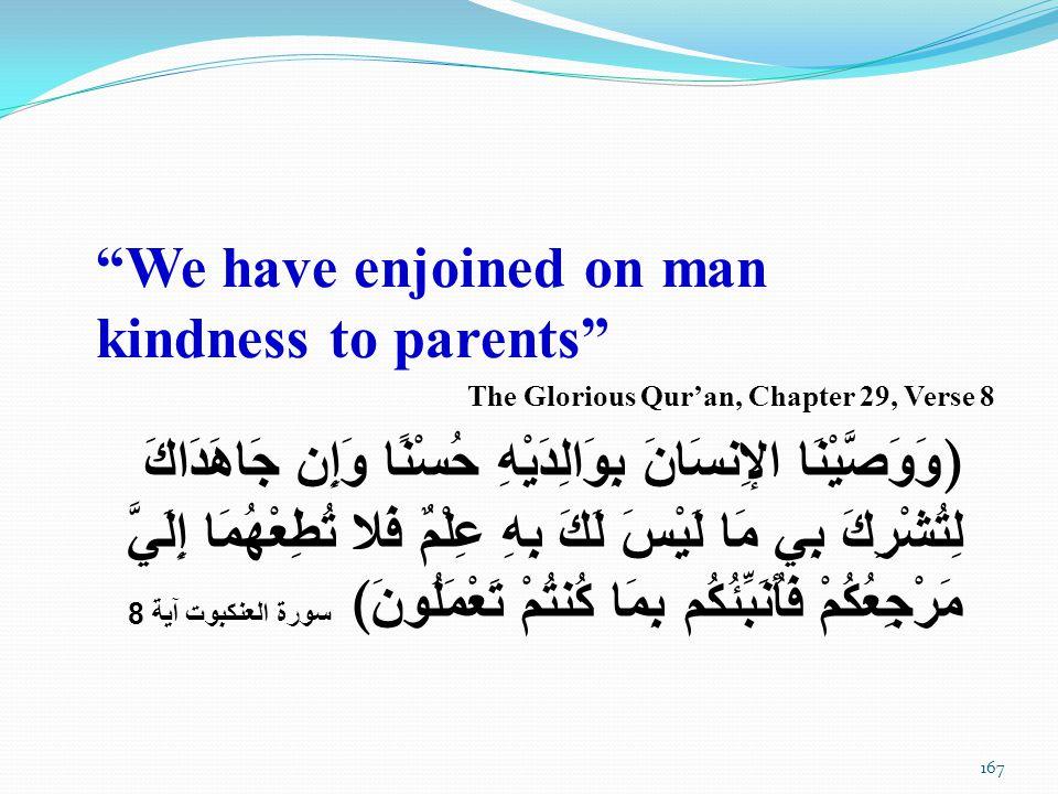 We have enjoined on man kindness to parents The Glorious Qur'an, Chapter 29, Verse 8 ) وَوَصَّيْنَا الإِنسَانَ بِوَالِدَيْهِ حُسْنًا وَإِن جَاهَدَاكَ لِتُشْرِكَ بِي مَا لَيْسَ لَكَ بِهِ عِلْمٌ فَلا تُطِعْهُمَا إِلَيَّ مَرْجِعُكُمْ فَأُنَبِّئُكُم بِمَا كُنتُمْ تَعْمَلُونَ ( سورة العنكبوت آية 8 167