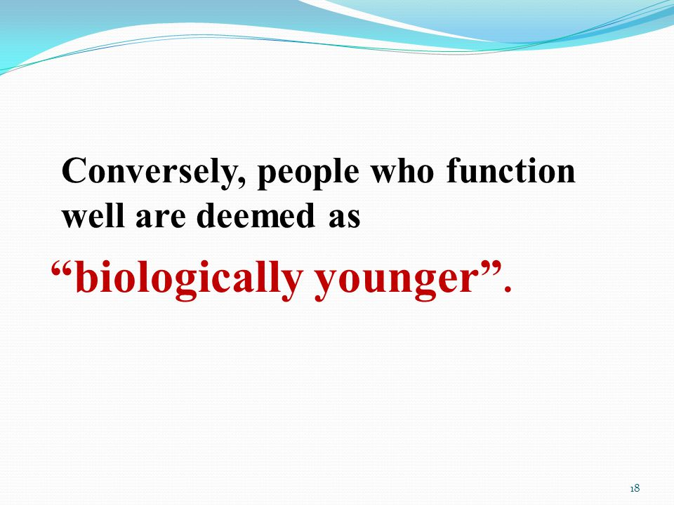 Conversely, people who function well are deemed as biologically younger . 18