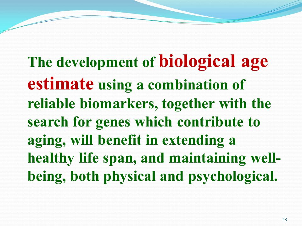 The development of biological age estimate using a combination of reliable biomarkers, together with the search for genes which contribute to aging, will benefit in extending a healthy life span, and maintaining well- being, both physical and psychological.