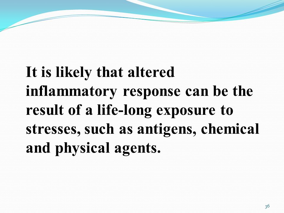 It is likely that altered inflammatory response can be the result of a life-long exposure to stresses, such as antigens, chemical and physical agents.