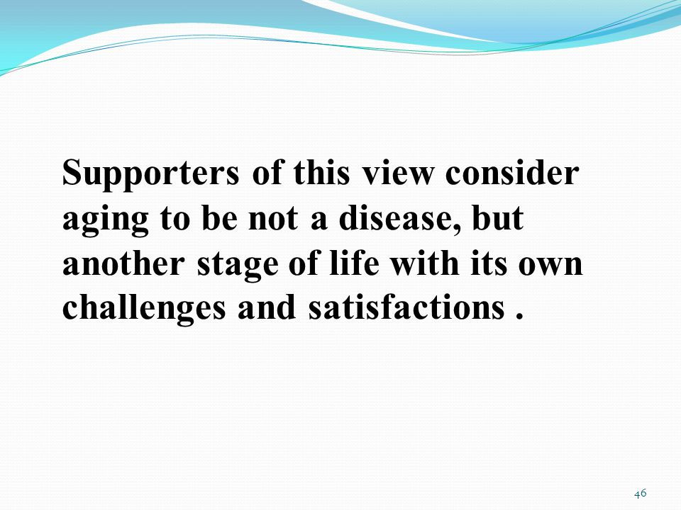 Supporters of this view consider aging to be not a disease, but another stage of life with its own challenges and satisfactions.