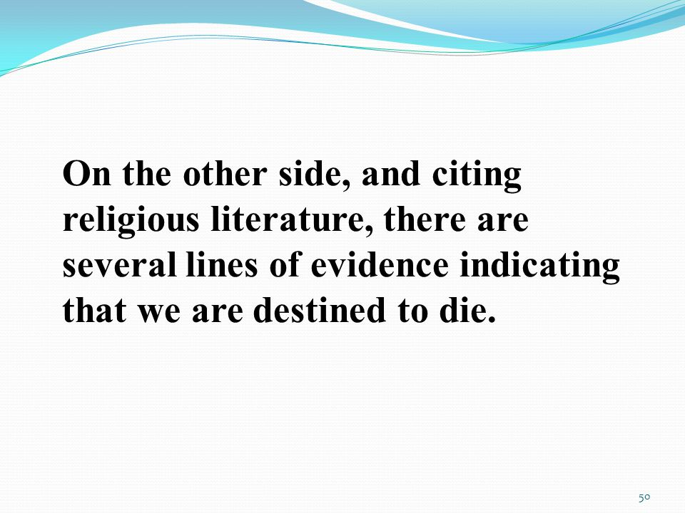 On the other side, and citing religious literature, there are several lines of evidence indicating that we are destined to die.