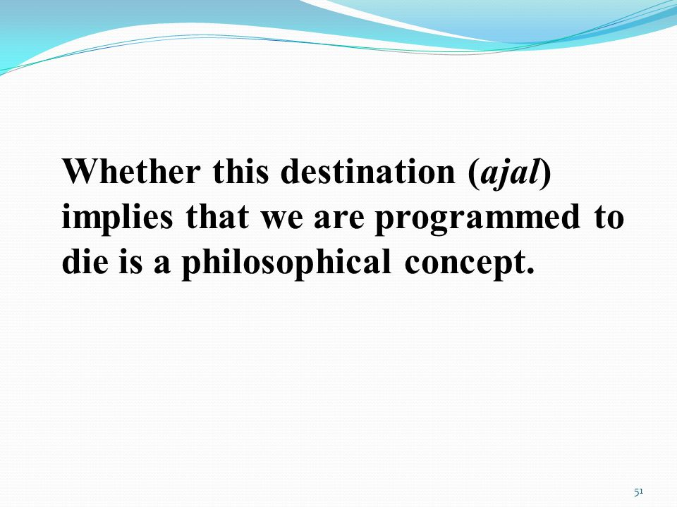Whether this destination (ajal) implies that we are programmed to die is a philosophical concept.