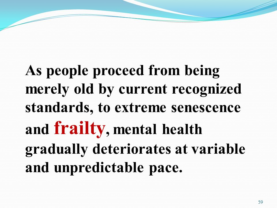 As people proceed from being merely old by current recognized standards, to extreme senescence and frailty, mental health gradually deteriorates at variable and unpredictable pace.