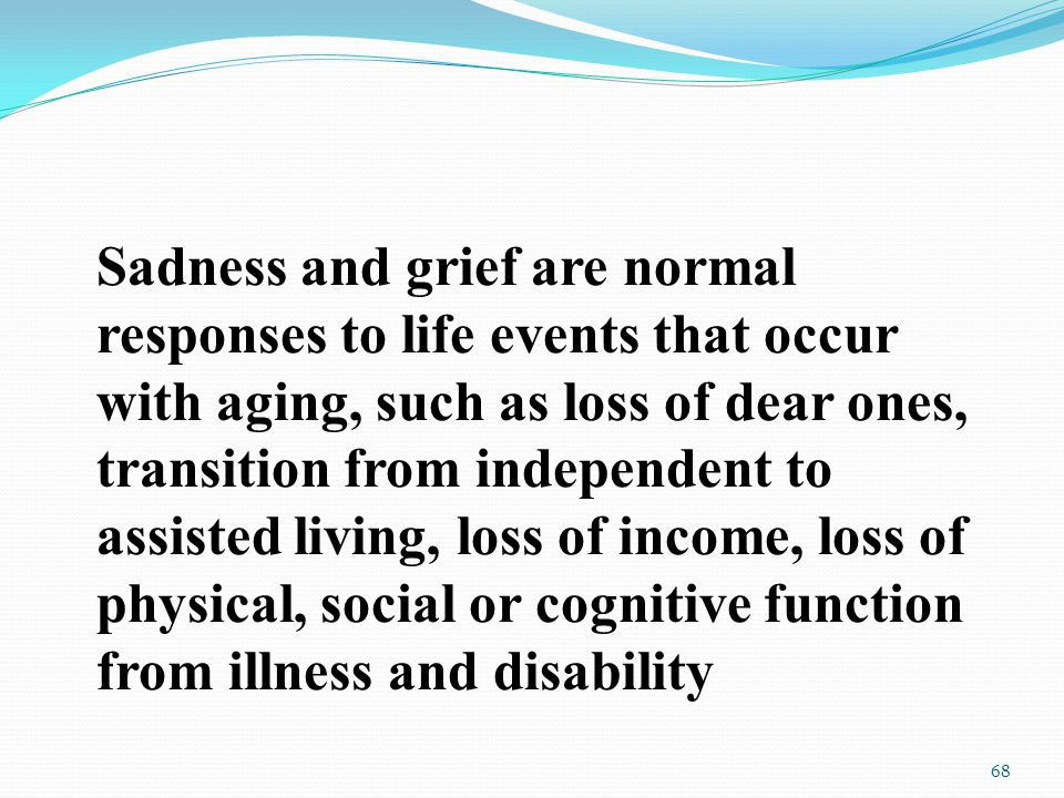 Sadness and grief are normal responses to life events that occur with aging, such as loss of dear ones, transition from independent to assisted living, loss of income, loss of physical, social or cognitive function from illness and disability 68