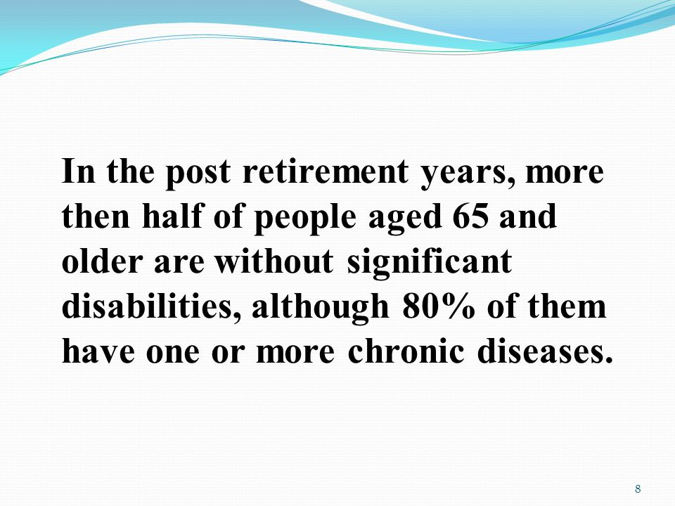 In the post retirement years, more then half of people aged 65 and older are without significant disabilities, although 80% of them have one or more chronic diseases.