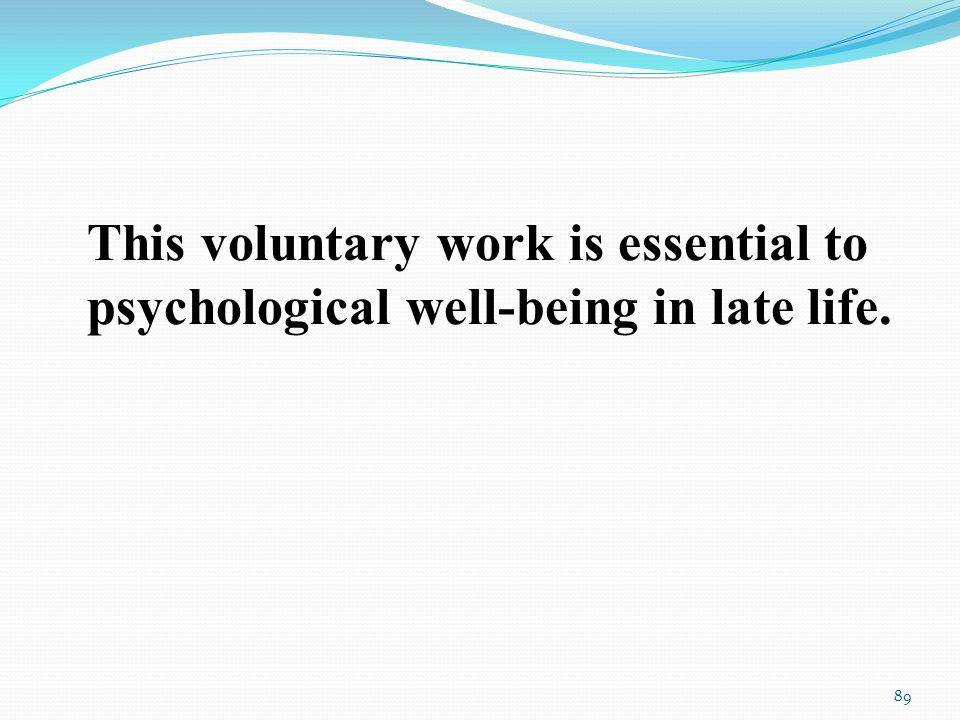 This voluntary work is essential to psychological well-being in late life. 89