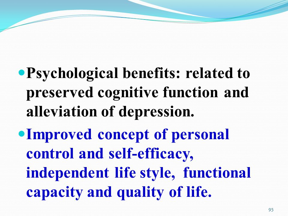 Psychological benefits: related to preserved cognitive function and alleviation of depression.