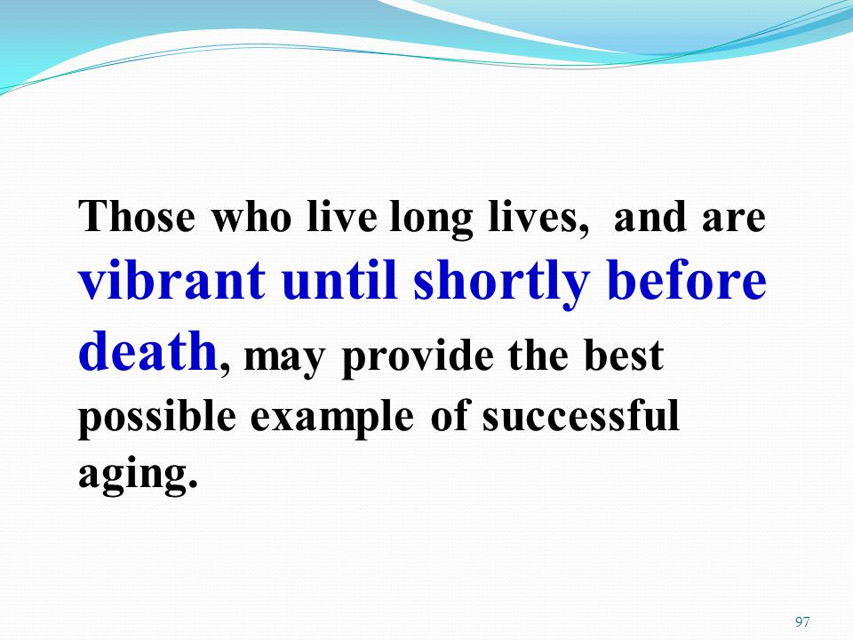 Those who live long lives, and are vibrant until shortly before death, may provide the best possible example of successful aging.