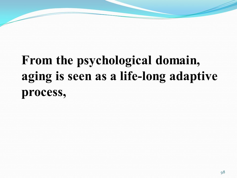 From the psychological domain, aging is seen as a life-long adaptive process, 98