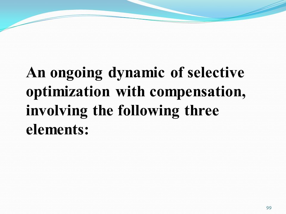 An ongoing dynamic of selective optimization with compensation, involving the following three elements: 99