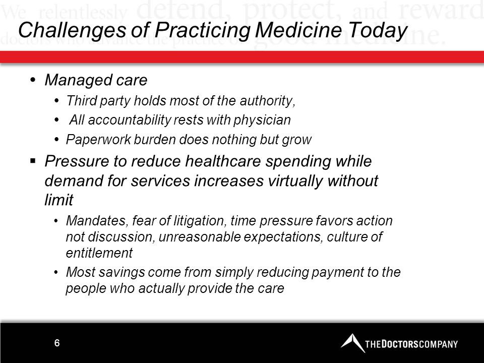 7 Medical-Legal Context of Practice  Arguable standard of care is best imaginable outcome Practice guidelines: endless proliferation renders them practically meaningless, often in conflict, and not infrequently wrong Virtually all medicine is defensive medicine –Patients bear risk and cost Devalues physician judgment Economic pressures compete with clinical imperatives –Need for through-put is not a defense More than one-third of doctors would not choose a career in medicine a second time, nor for their children