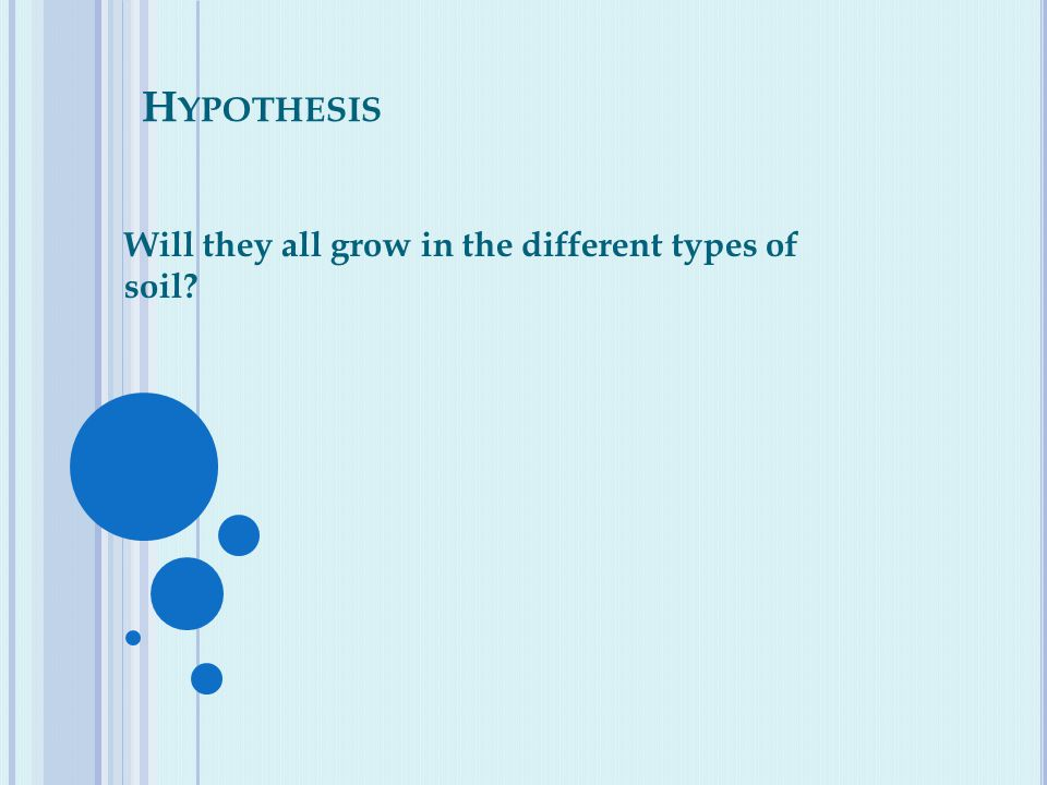H YPOTHESIS Will they all grow in the different types of soil
