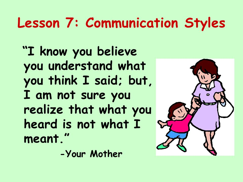 "Lesson 7: Communication Styles ""I know you believe you understand what you think I said; but, I am not sure you realize that what you heard is not wha"