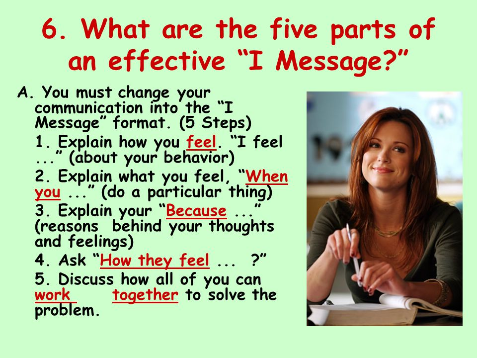 "6. What are the five parts of an effective ""I Message?"" A. You must change your communication into the ""I Message"" format. (5 Steps) 1. Explain how yo"