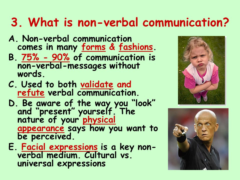 3. What is non-verbal communication? A. Non-verbal communication comes in many forms & fashions. B. 75% - 90% of communication is non-verbal-messages