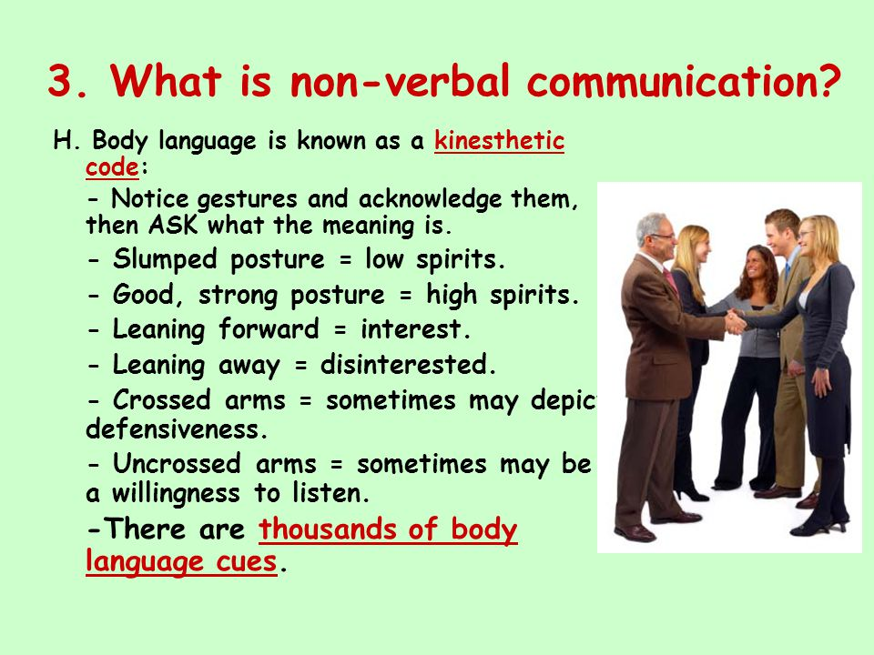 3. What is non-verbal communication? H. Body language is known as a kinesthetic code: - Notice gestures and acknowledge them, then ASK what the meanin