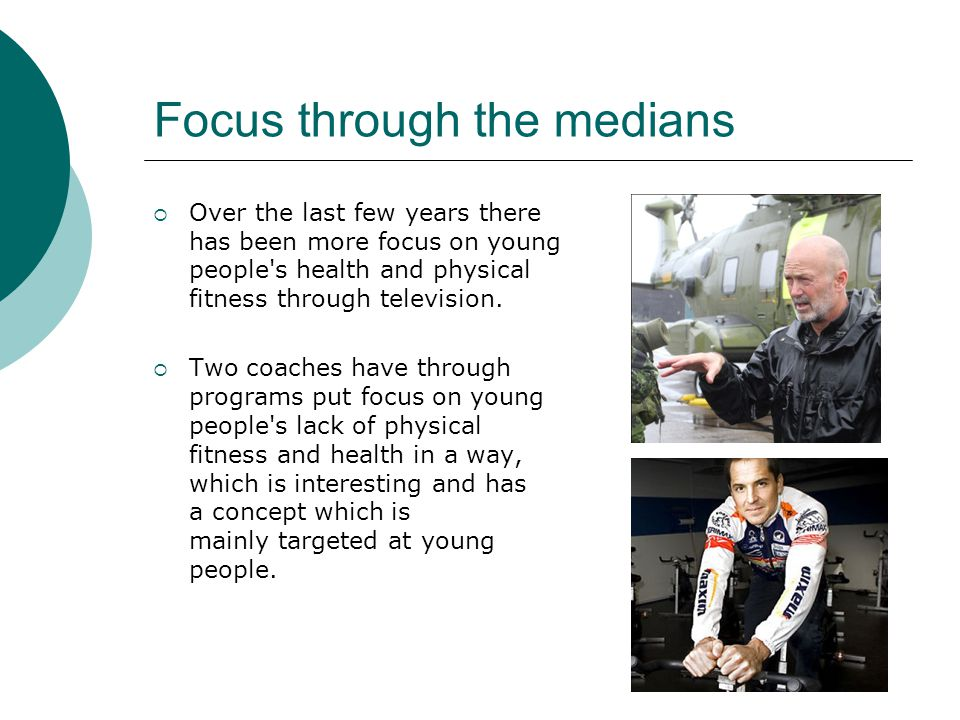 Focus through the medians  Over the last few years there has been more focus on young people s health and physical fitness through television.
