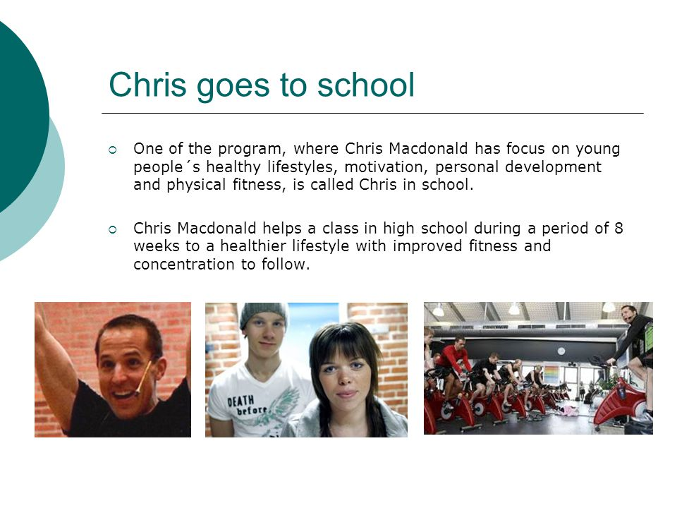 Chris goes to school  One of the program, where Chris Macdonald has focus on young people´s healthy lifestyles, motivation, personal development and physical fitness, is called Chris in school.