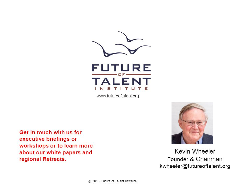 © 2013, Future of Talent Institute www.futureoftalent.org Kevin Wheeler Founder & Chairman kwheeler@futureoftalent.org Get in touch with us for execut