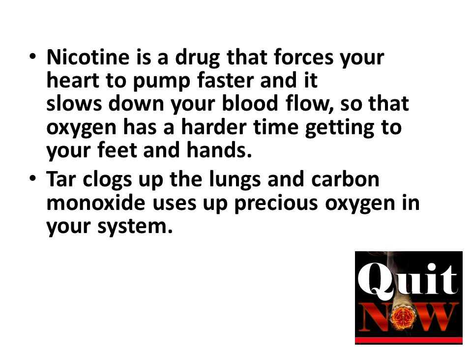 Nicotine is a drug that forces your heart to pump faster and it slows down your blood flow, so that oxygen has a harder time getting to your feet and hands.