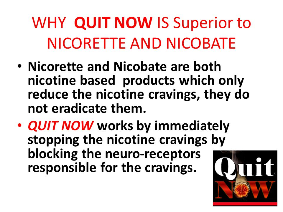 WHY QUIT NOW IS Superior to NICORETTE AND NICOBATE Nicorette and Nicobate are both nicotine based products which only reduce the nicotine cravings, they do not eradicate them.