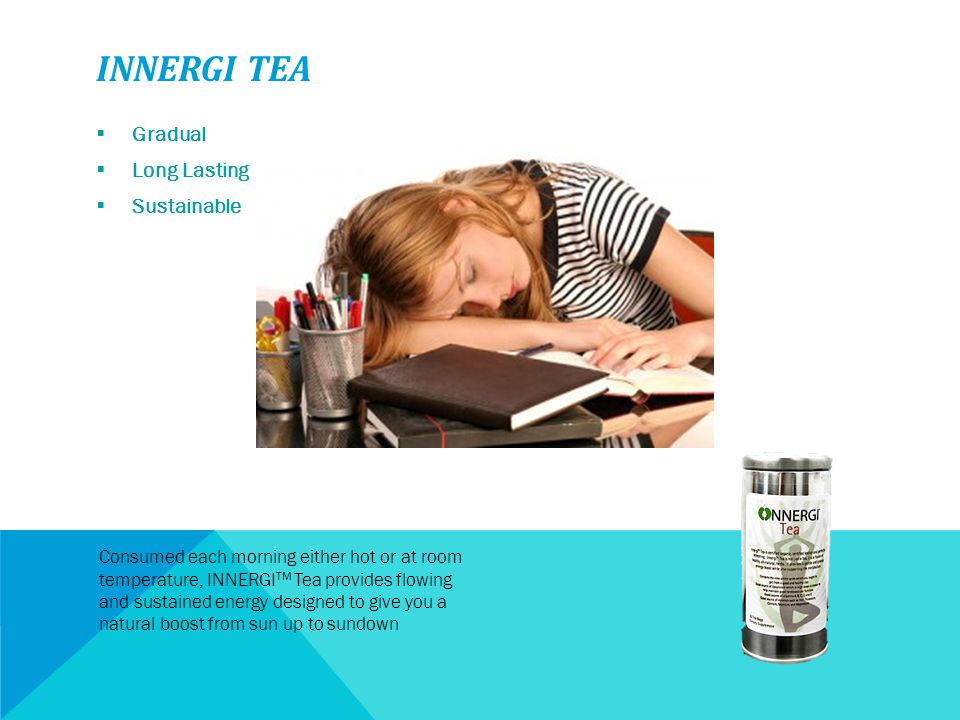 INNERGI TEA  Gradual  Long Lasting  Sustainable Consumed each morning either hot or at room temperature, INNERGI TM Tea provides flowing and sustai