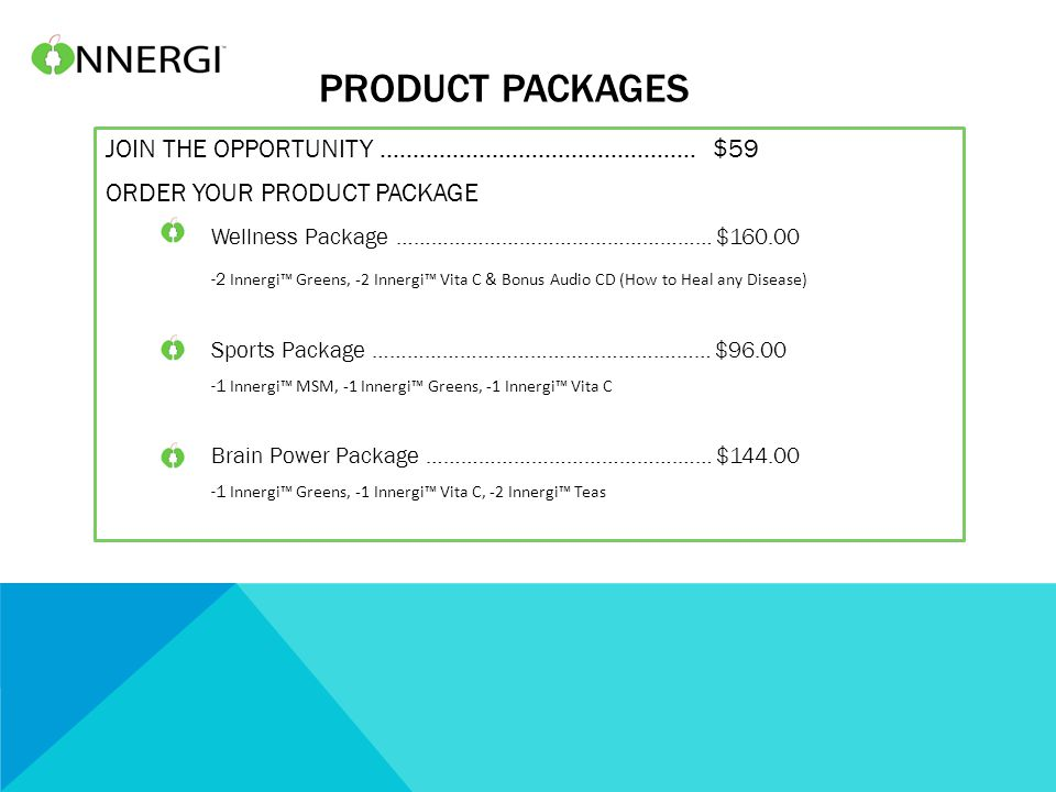 PRODUCT PACKAGES JOIN THE OPPORTUNITY ………………………………………… $59 ORDER YOUR PRODUCT PACKAGE Wellness Package ……………………………………………… $160.00 -2 Innergi™ Greens, -2 Innergi™ Vita C & Bonus Audio CD (How to Heal any Disease) Sports Package ………………………………………….……… $96.00 -1 Innergi™ MSM, -1 Innergi™ Greens, -1 Innergi™ Vita C Brain Power Package …………………………………….…… $144.00 -1 Innergi™ Greens, -1 Innergi™ Vita C, -2 Innergi™ Teas