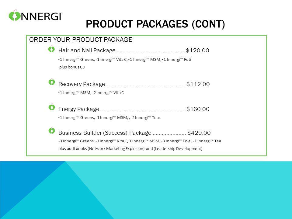 PRODUCT PACKAGES (CONT) ORDER YOUR PRODUCT PACKAGE Hair and Nail Package ……………………………………… $120.00 -1 Innergi™ Greens, -1Innergi™ Vita C, -1 Innergi™ MSM, -1 Innergi™ Foti plus bonus CD Recovery Package …………………………………….……… $112.00 -1 Innergi™ MSM, -2 Innergi™ Vita C Energy Package ……………………………………….….…… $160.00 -1 Innergi™ Greens, -1 Innergi™ MSM,, -2 Innergi™ Teas Business Builder (Success) Package ………..…..…… $429.00 -3 Innergi™ Greens, -3 Innergi™ Vita C, 3 Innergi™ MSM, -3 Innergi™ Fo-ti, -1 Innergi™ Tea plus audi books (Network Marketing Explosion) and (Leadership Development)