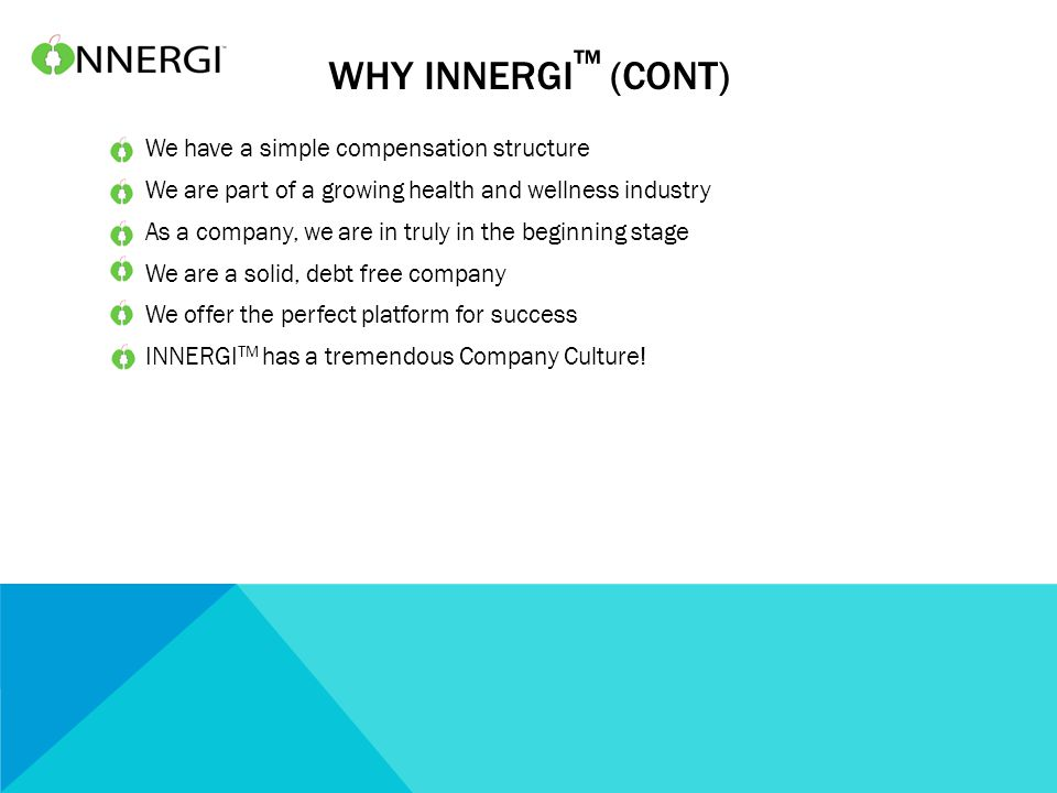 WHY INNERGI ™ (CONT) We have a simple compensation structure We are part of a growing health and wellness industry As a company, we are in truly in the beginning stage We are a solid, debt free company We offer the perfect platform for success INNERGI TM has a tremendous Company Culture!