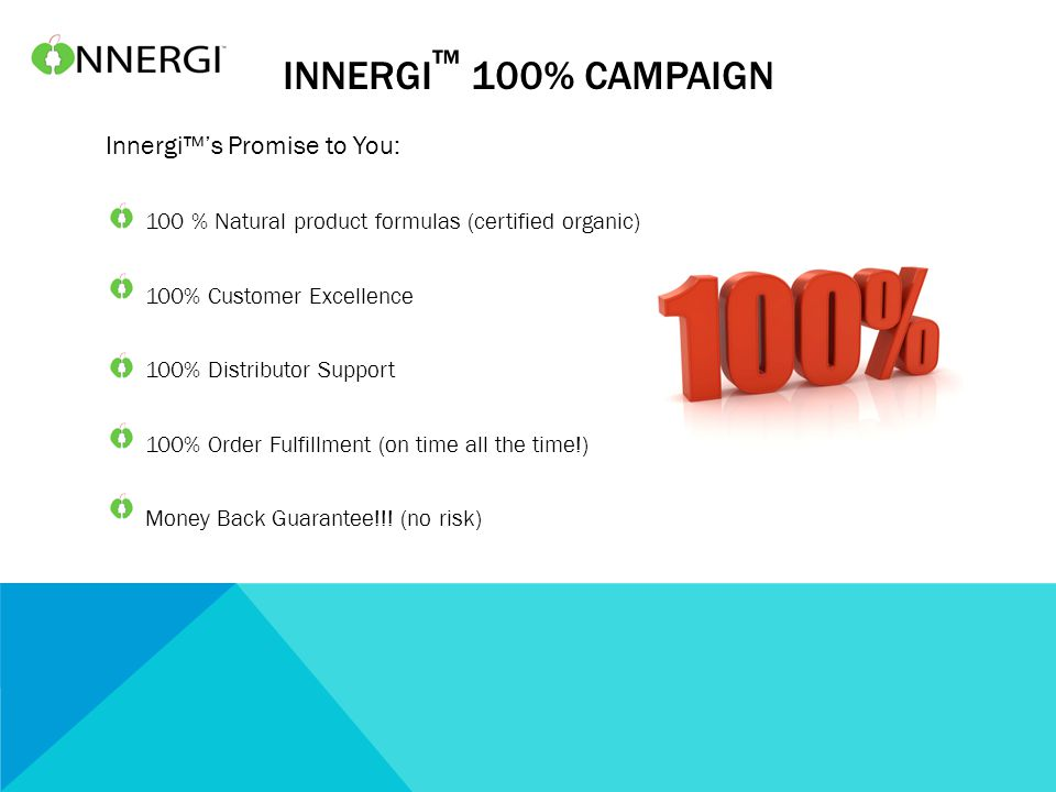 INNERGI ™ 100% CAMPAIGN Innergi™'s Promise to You: 100 % Natural product formulas (certified organic) 100% Customer Excellence 100% Distributor Support 100% Order Fulfillment (on time all the time!) Money Back Guarantee!!.