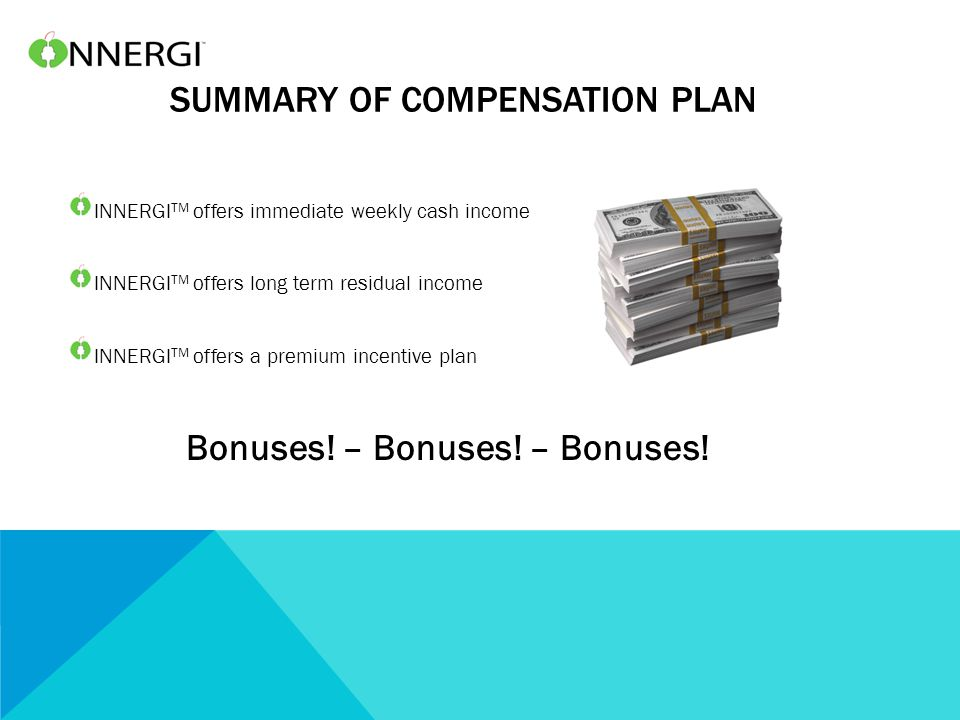 SUMMARY OF COMPENSATION PLAN INNERGI TM offers immediate weekly cash income INNERGI TM offers long term residual income INNERGI TM offers a premium incentive plan Bonuses.