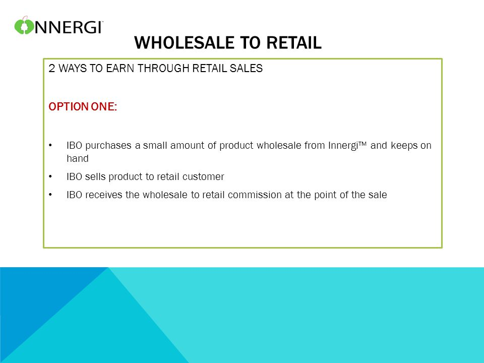 WHOLESALE TO RETAIL 2 WAYS TO EARN THROUGH RETAIL SALES OPTION ONE: IBO purchases a small amount of product wholesale from Innergi™ and keeps on hand IBO sells product to retail customer IBO receives the wholesale to retail commission at the point of the sale
