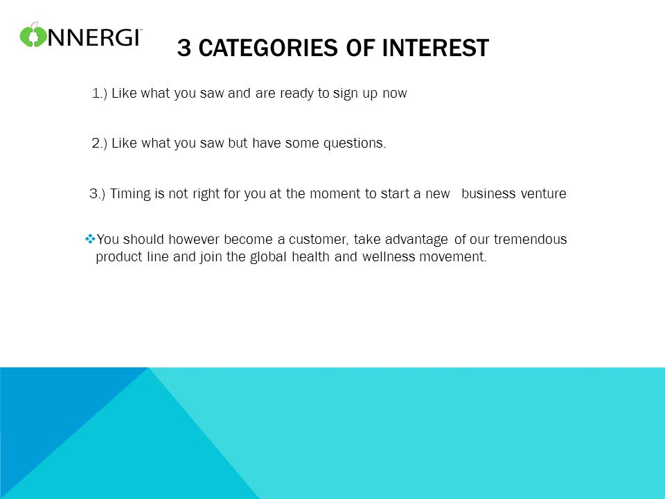 3 CATEGORIES OF INTEREST 1.) Like what you saw and are ready to sign up now 2.) Like what you saw but have some questions. 3.) Timing is not right for