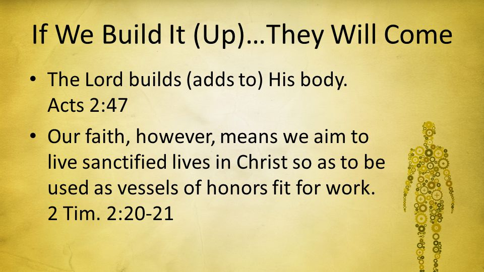 If We Build It (Up)…They Will Come The Lord builds (adds to) His body. Acts 2:47 Our faith, however, means we aim to live sanctified lives in Christ s