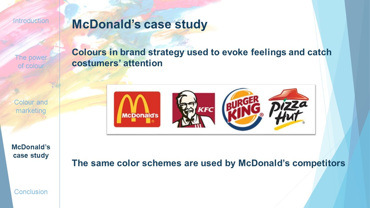 Introduction The power of colour Colour and marketing McDonald's case study Conclusion McDonald's case study Colours in brand strategy used to evoke feelings and catch costumers' attention The same color schemes are used by McDonald's competitors