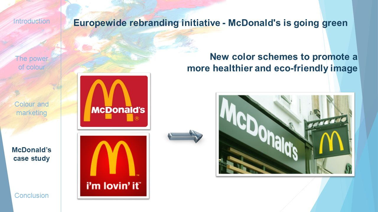 Introduction The power of colour Colour and marketing McDonald's case study Conclusion Europewide rebranding initiative - McDonald s is going green New color schemes to promote a more healthier and eco-friendly image