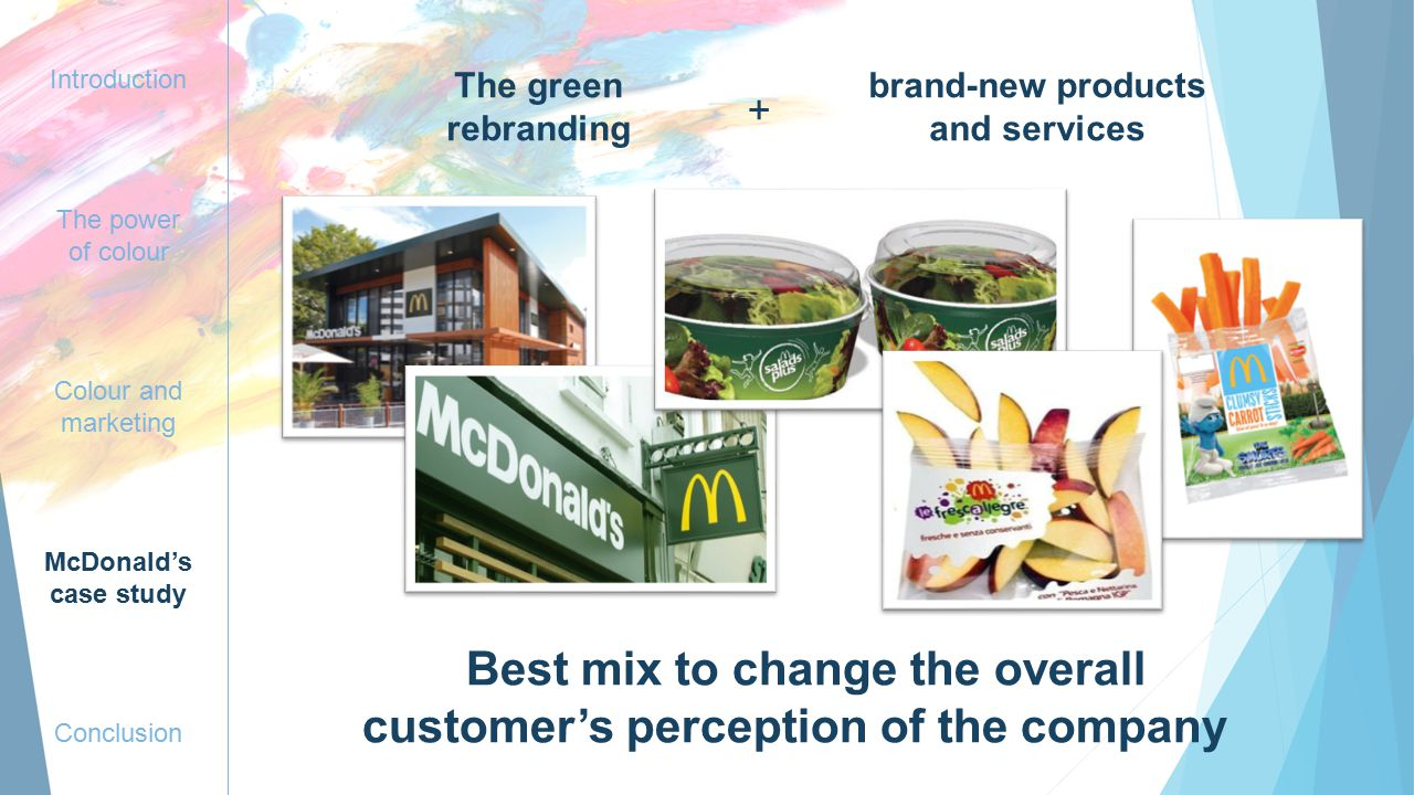 Introduction The power of colour Colour and marketing McDonald's case study Conclusion The green rebranding brand-new products and services Best mix to change the overall customer's perception of the company +