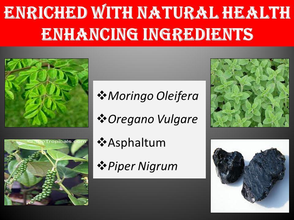 Enriched with natural health enhancing Ingredients  Moringo Oleifera  Oregano Vulgare  Asphaltum  Piper Nigrum