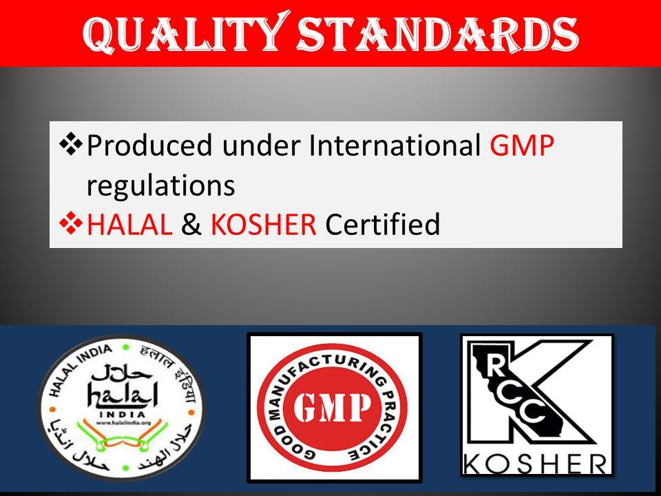  Produced under International GMP regulations  HALAL & KOSHER Certified Quality Standards H