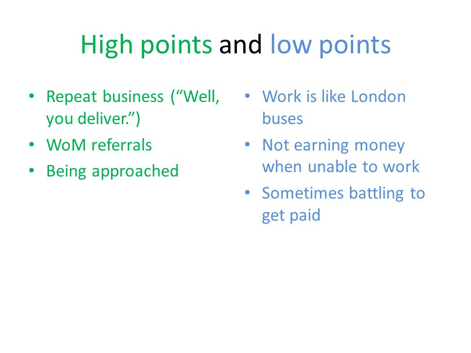 High points and low points Repeat business ( Well, you deliver. ) WoM referrals Being approached Work is like London buses Not earning money when unable to work Sometimes battling to get paid