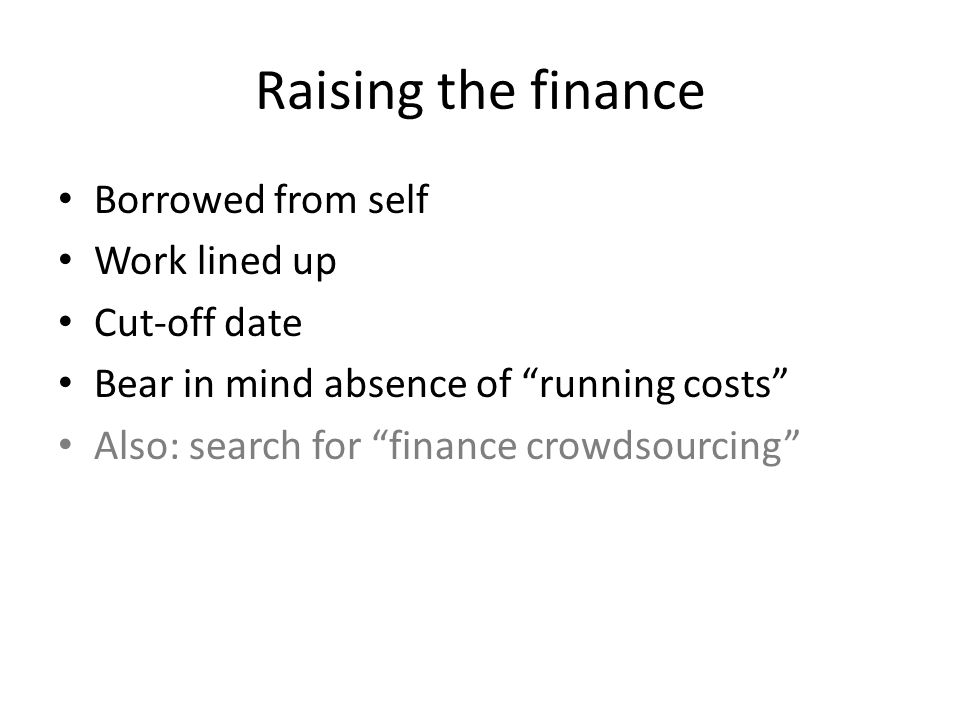 "Raising the finance Borrowed from self Work lined up Cut-off date Bear in mind absence of ""running costs"" Also: search for ""finance crowdsourcing"""
