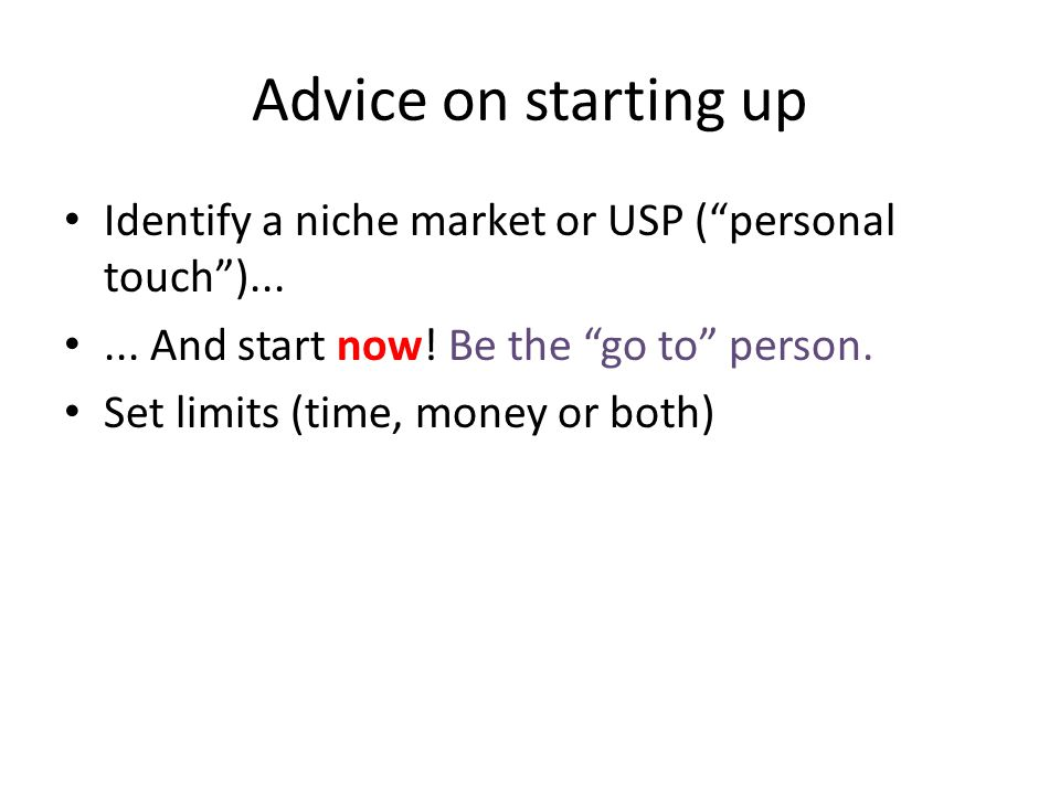 Advice on starting up Identify a niche market or USP ( personal touch )......