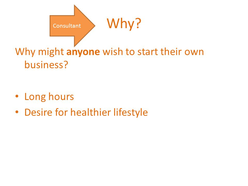 Why? Why might anyone wish to start their own business? Long hours Desire for healthier lifestyle Consultant