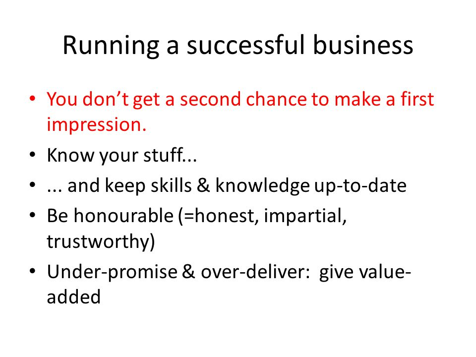 Running a successful business You don't get a second chance to make a first impression. Know your stuff...... and keep skills & knowledge up-to-date B