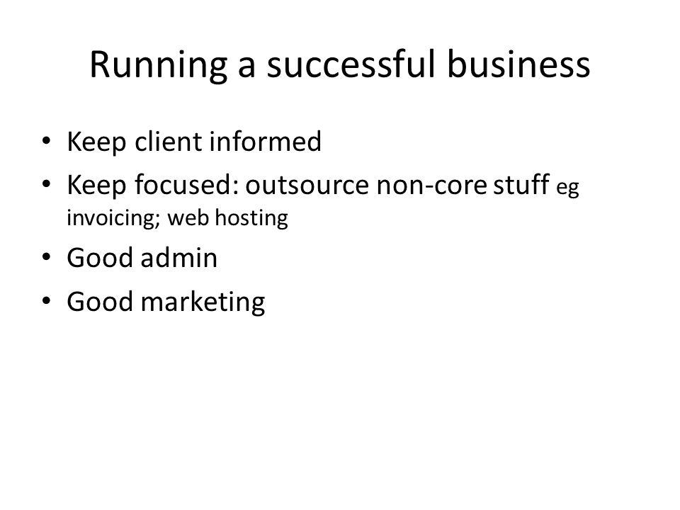 Running a successful business Keep client informed Keep focused: outsource non-core stuff eg invoicing; web hosting Good admin Good marketing