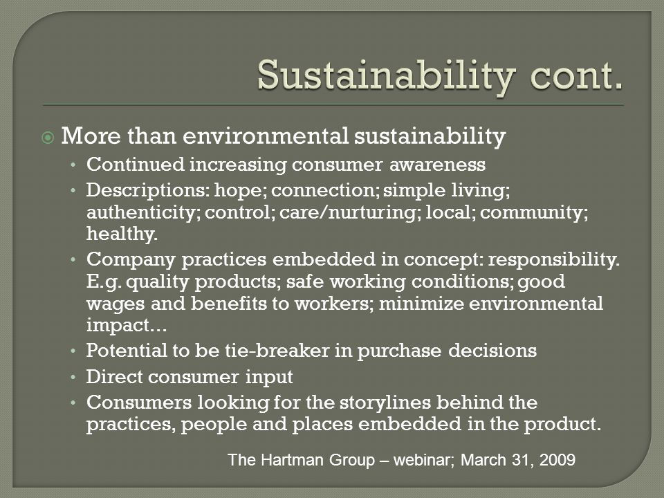  More than environmental sustainability Continued increasing consumer awareness Descriptions: hope; connection; simple living; authenticity; control; care/nurturing; local; community; healthy.