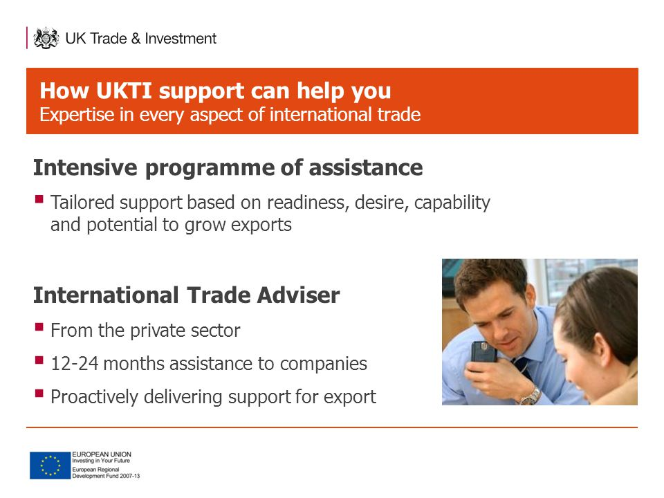 How UKTI support can help you Expertise in every aspect of international trade International Trade Adviser  From the private sector  12-24 months assistance to companies  Proactively delivering support for export Intensive programme of assistance  Tailored support based on readiness, desire, capability and potential to grow exports