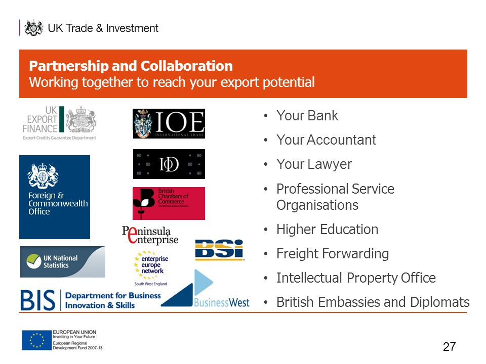 Partnership and Collaboration Working together to reach your export potential 27 Your Bank Your Accountant Your Lawyer Professional Service Organisations Higher Education Freight Forwarding Intellectual Property Office British Embassies and Diplomats